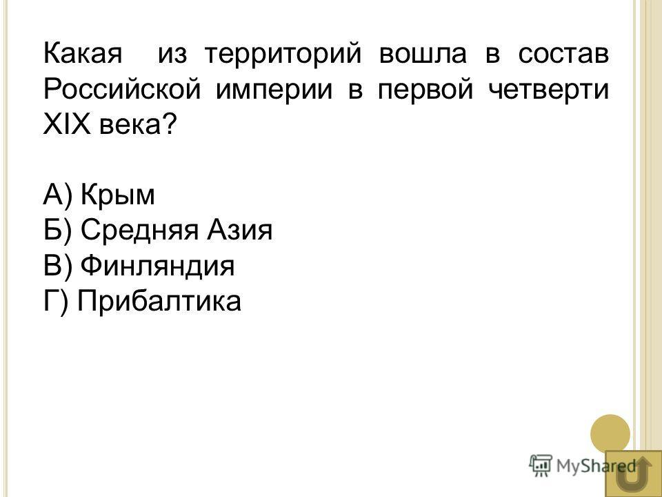 Какая из территорий вошла в состав Российской империи в первой четверти XIX века? А) Крым Б) Средняя Азия В) Финляндия Г) Прибалтика