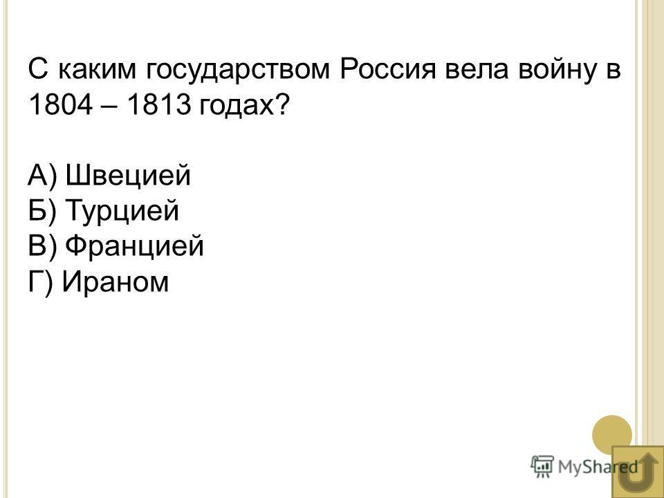 С каким государством Россия вела войну в 1804 – 1813 годах? А) Швецией Б) Турцией В) Францией Г) Ираном