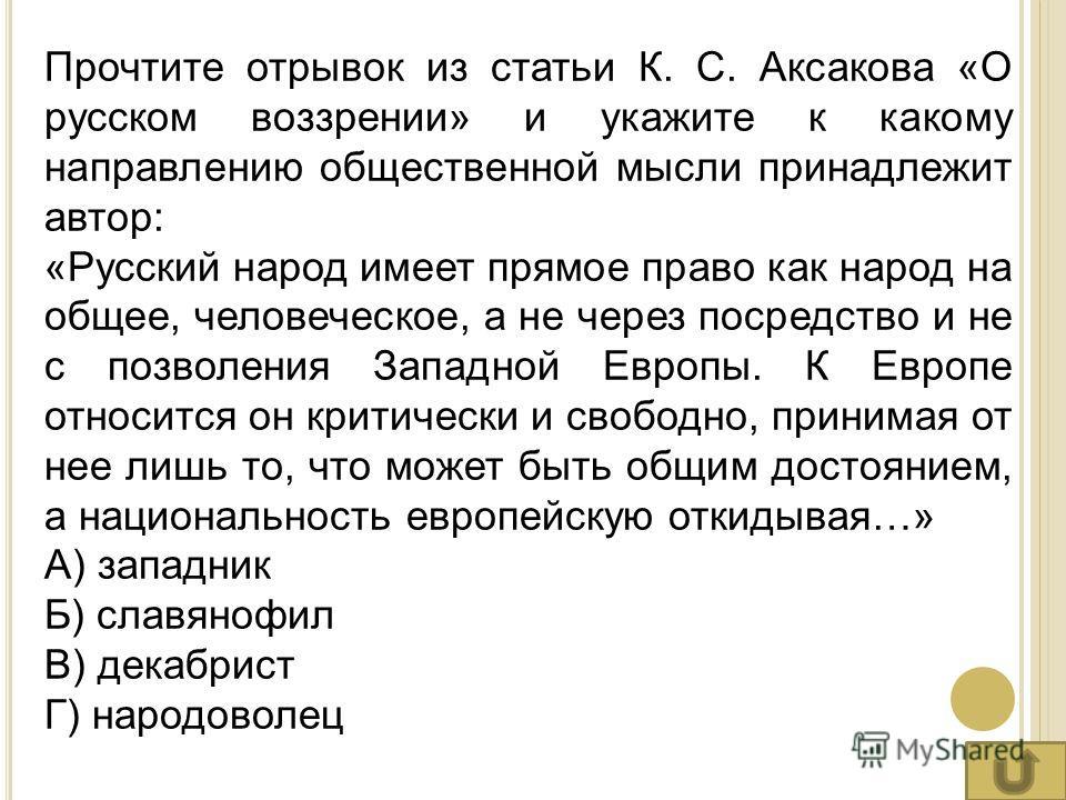 Прочтите отрывок из статьи К. С. Аксакова «О русском воззрении» и укажите к какому направлению общественной мысли принадлежит автор: «Русский народ имеет прямое право как народ на общее, человеческое, а не через посредство и не с позволения Западной