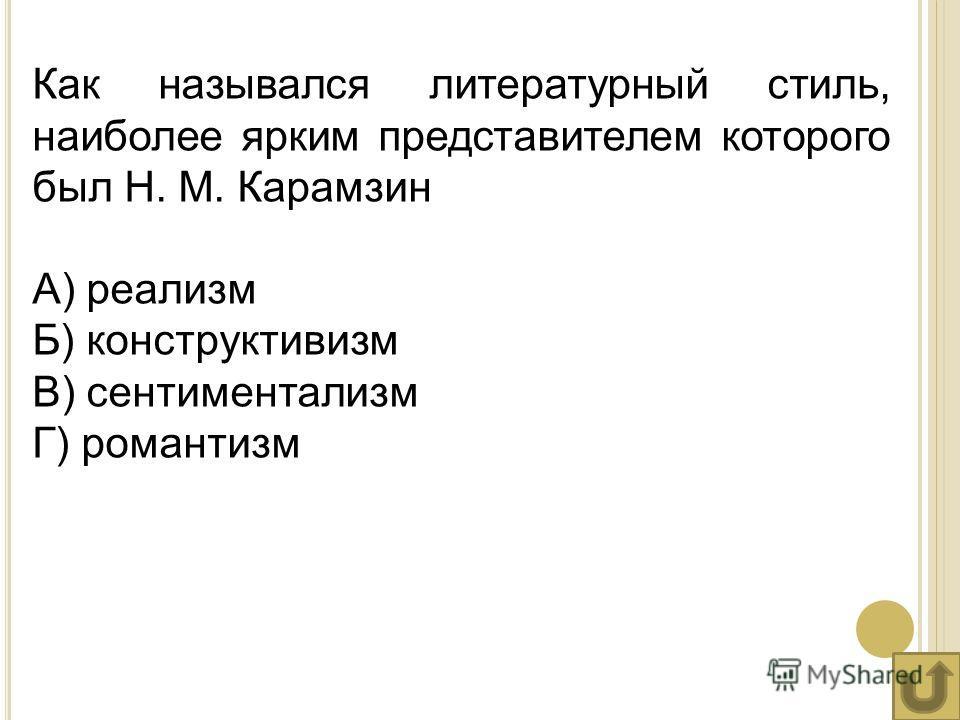 Как назывался литературный стиль, наиболее ярким представителем которого был Н. М. Карамзин А) реализм Б) конструктивизм В) сентиментализм Г) романтизм