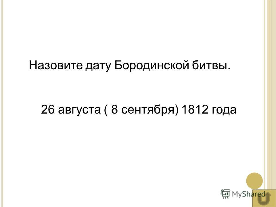 Назовите дату Бородинской битвы. 26 августа ( 8 сентября) 1812 года