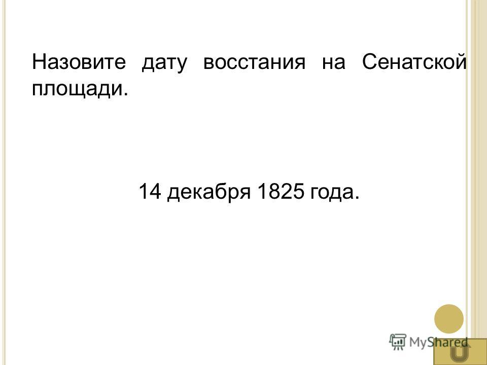 Назовите дату восстания на Сенатской площади. 14 декабря 1825 года.