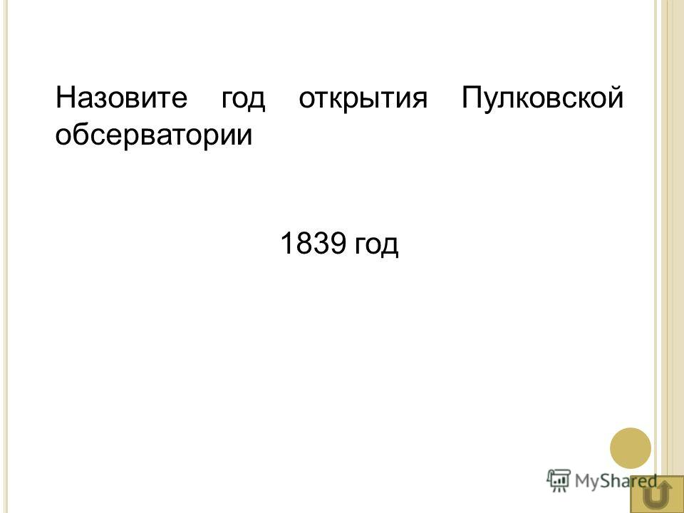 Назовите год открытия Пулковской обсерватории 1839 год