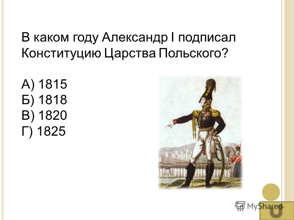 В каком году Александр I подписал Конституцию Царства Польского? А) 1815 Б) 1818 В) 1820 Г) 1825