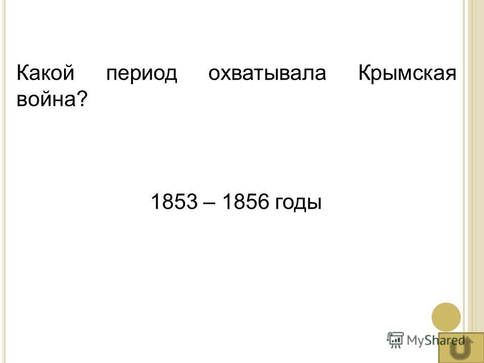 Какой период охватывала Крымская война? 1853 – 1856 годы