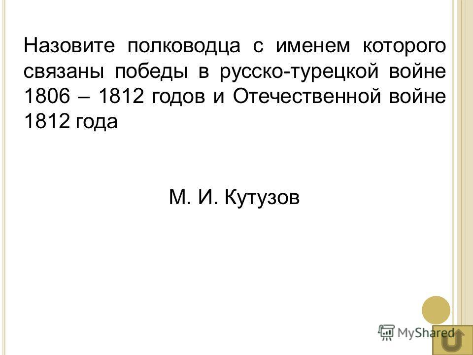 Назовите полководца с именем которого связаны победы в русско-турецкой войне 1806 – 1812 годов и Отечественной войне 1812 года М. И. Кутузов