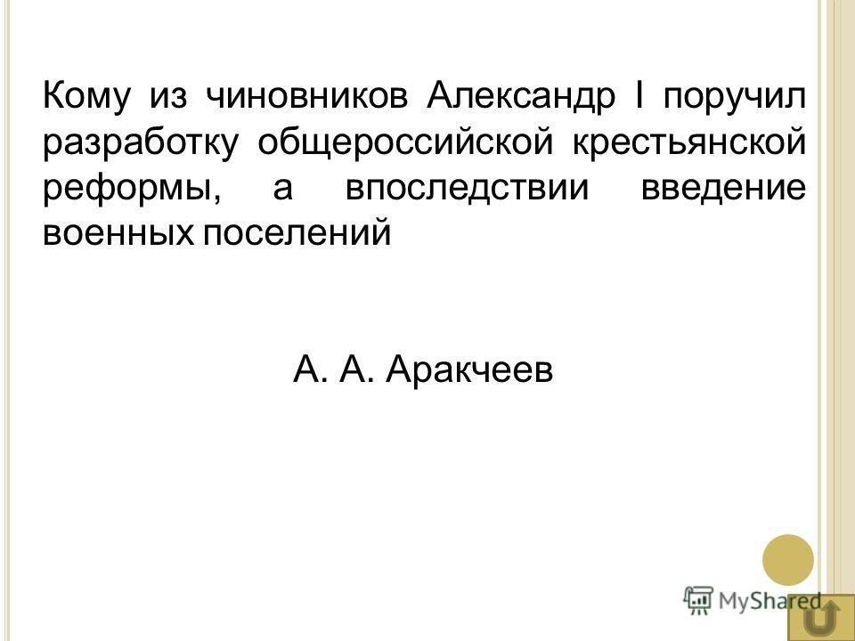 Кому из чиновников Александр I поручил разработку общероссийской крестьянской реформы, а впоследствии введение военных поселений А. А. Аракчеев