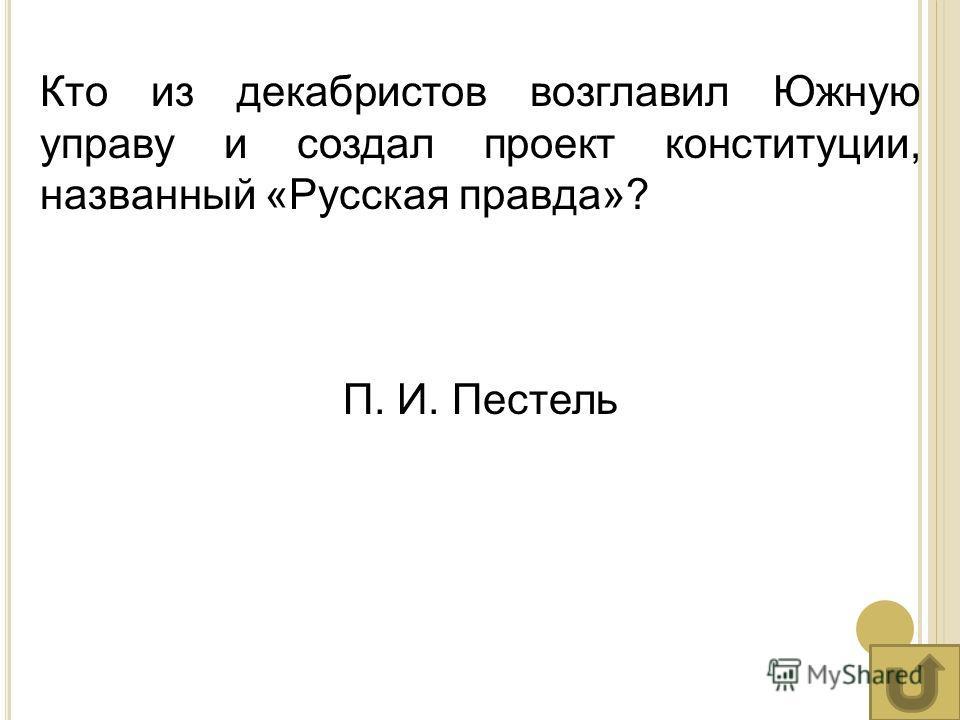 Кто из декабристов возглавил Южную управу и создал проект конституции, названный «Русская правда»? П. И. Пестель