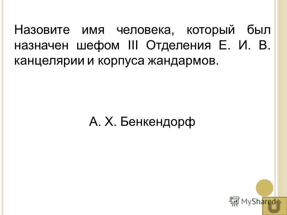 Назовите имя человека, который был назначен шефом III Отделения Е. И. В. канцелярии и корпуса жандармов. А. Х. Бенкендорф