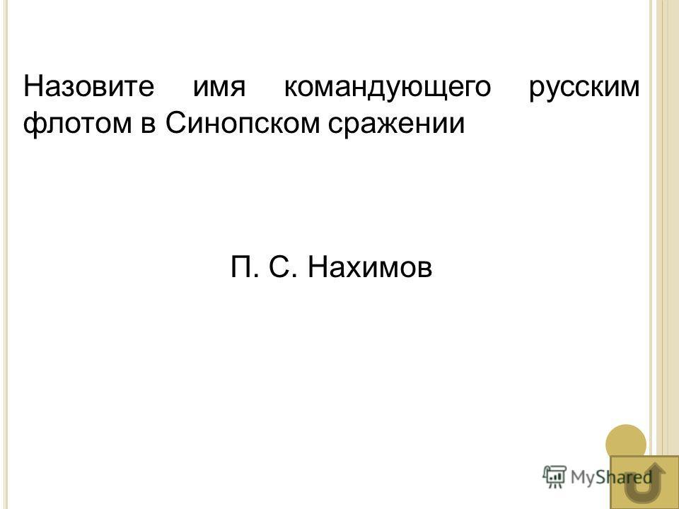 Назовите имя командующего русским флотом в Синопском сражении П. С. Нахимов