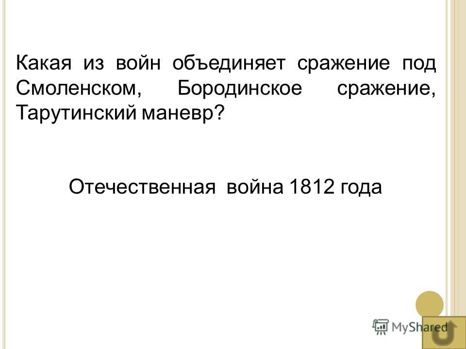 Какая из войн объединяет сражение под Смоленском, Бородинское сражение, Тарутинский маневр? Отечественная война 1812 года