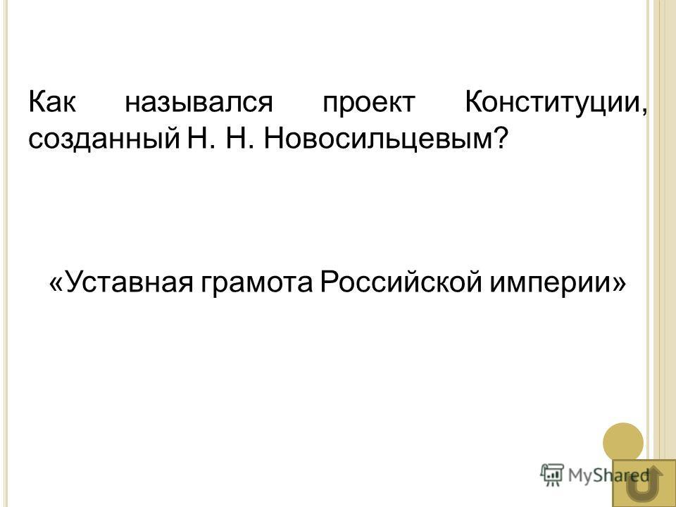 Как назывался проект Конституции, созданный Н. Н. Новосильцевым? «Уставная грамота Российской империи»