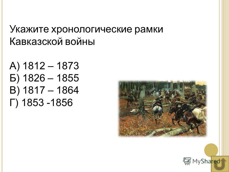 Укажите хронологические рамки Кавказской войны А) 1812 – 1873 Б) 1826 – 1855 В) 1817 – 1864 Г) 1853 -1856