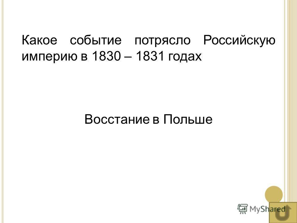 Какое событие потрясло Российскую империю в 1830 – 1831 годах Восстание в Польше