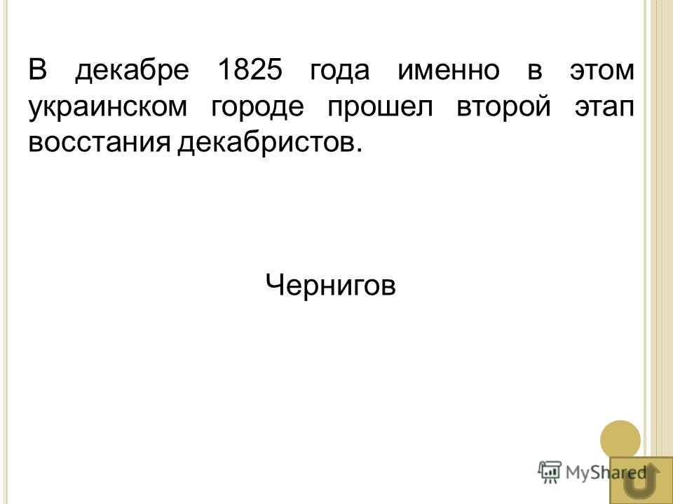 В декабре 1825 года именно в этом украинском городе прошел второй этап восстания декабристов. Чернигов