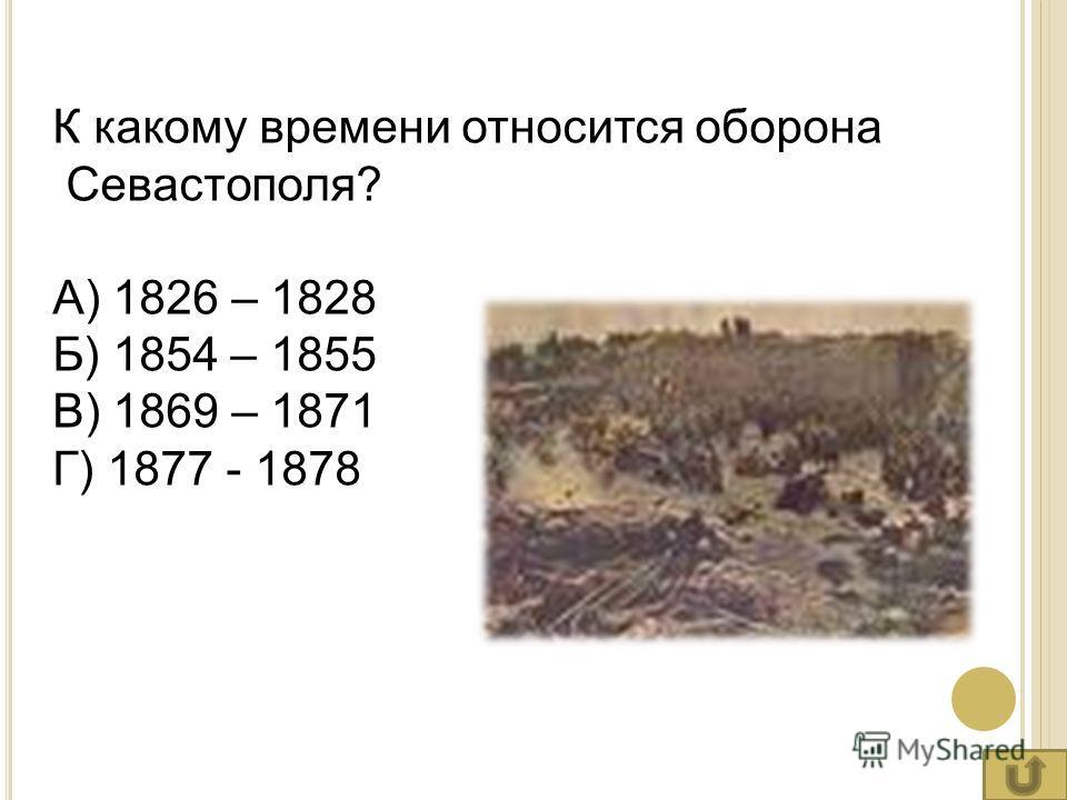 К какому времени относится оборона Севастополя? А) 1826 – 1828 Б) 1854 – 1855 В) 1869 – 1871 Г) 1877 - 1878