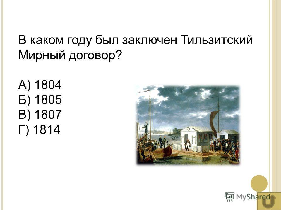 В каком году был заключен Тильзитский Мирный договор? А) 1804 Б) 1805 В) 1807 Г) 1814