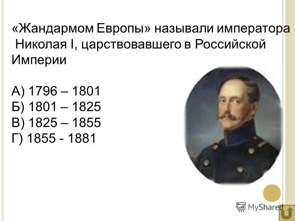 «Жандармом Европы» называли императора Николая I, царствовавшего в Российской Империи А) 1796 – 1801 Б) 1801 – 1825 В) 1825 – 1855 Г) 1855 - 1881