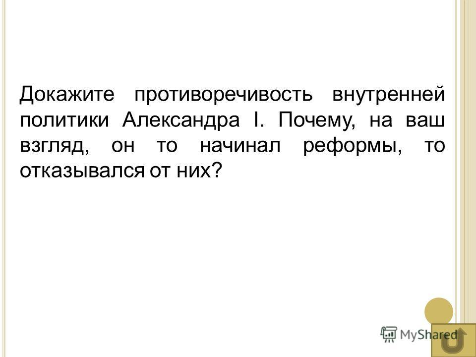 Докажите противоречивость внутренней политики Александра I. Почему, на ваш взгляд, он то начинал реформы, то отказывался от них?