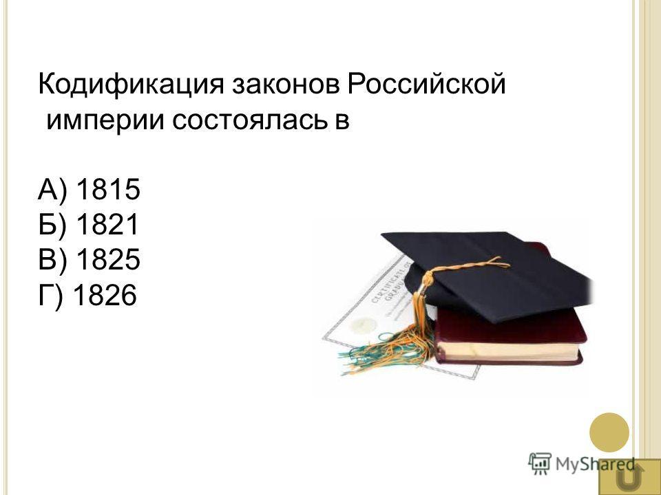 Кодификация законов Российской империи состоялась в А) 1815 Б) 1821 В) 1825 Г) 1826
