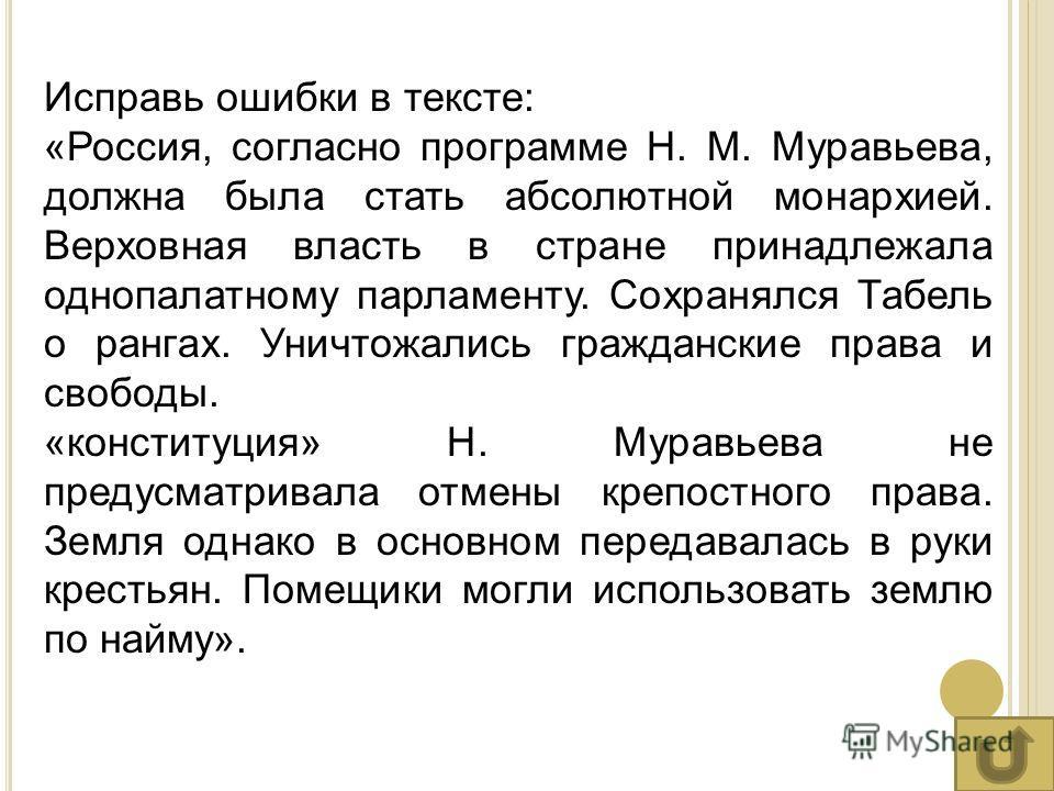Исправь ошибки в тексте: «Россия, согласно программе Н. М. Муравьева, должна была стать абсолютной монархией. Верховная власть в стране принадлежала однопалатному парламенту. Сохранялся Табель о рангах. Уничтожались гражданские права и свободы. «конс