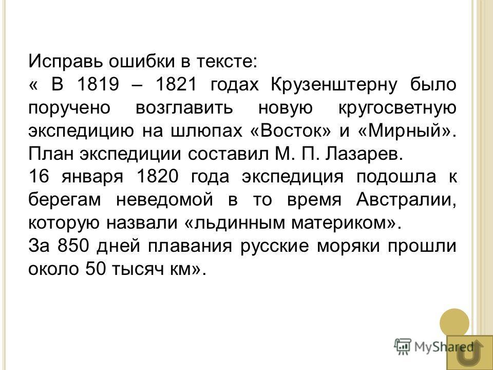 Исправь ошибки в тексте: « В 1819 – 1821 годах Крузенштерну было поручено возглавить новую кругосветную экспедицию на шлюпах «Восток» и «Мирный». План экспедиции составил М. П. Лазарев. 16 января 1820 года экспедиция подошла к берегам неведомой в то