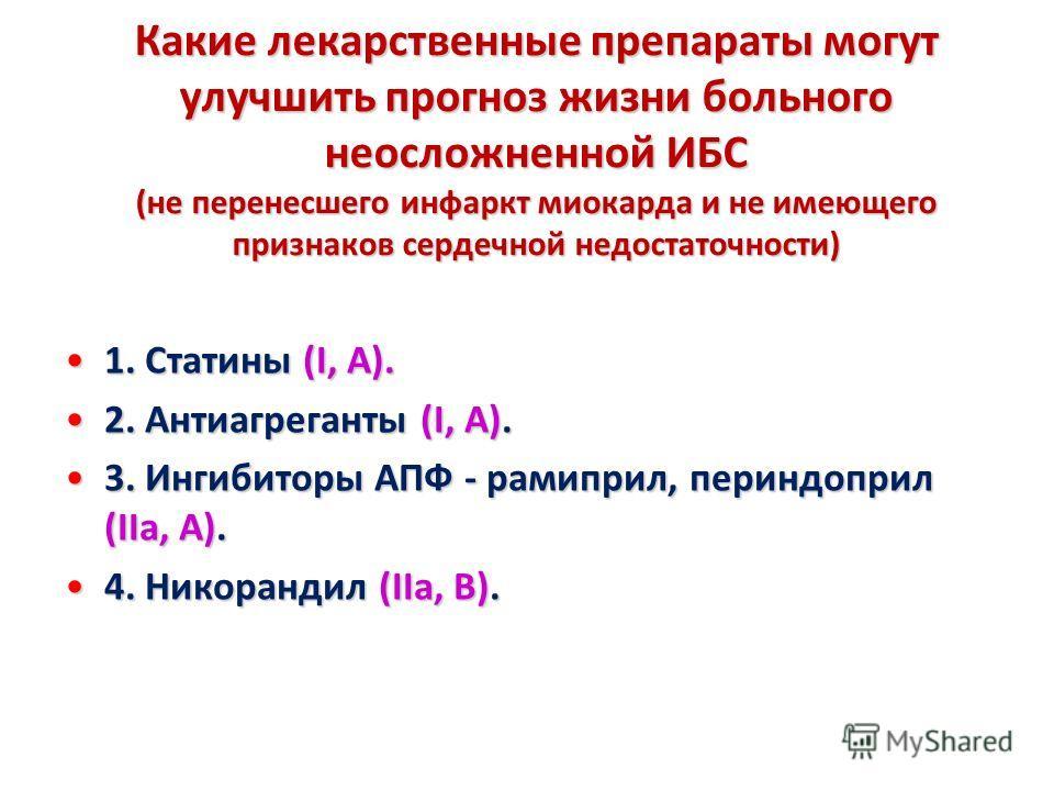Какие лекарственные препараты могут улучшить прогноз жизни больного неосложненной ИБС (не перенесшего инфаркт миокарда и не имеющего признаков сердечной недостаточности) 1. Статины (I, A).1. Статины (I, A). 2. Антиагреганты (I, А).2. Антиагреганты (I