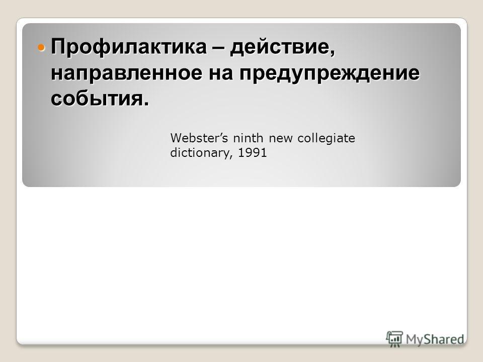Профилактика – действие, направленное на предупреждение события. Профилактика – действие, направленное на предупреждение события. Websters ninth new collegiate dictionary, 1991