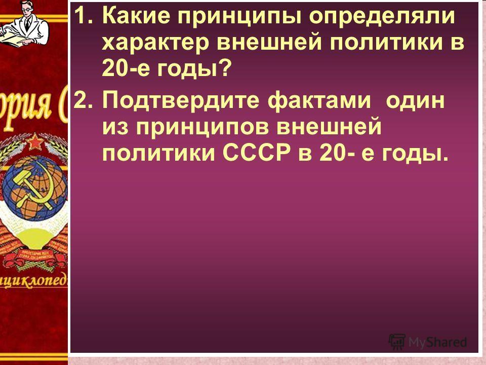 1.Какие принципы определяли характер внешней политики в 20-е годы? 2.Подтвердите фактами один из принципов внешней политики СССР в 20- е годы.