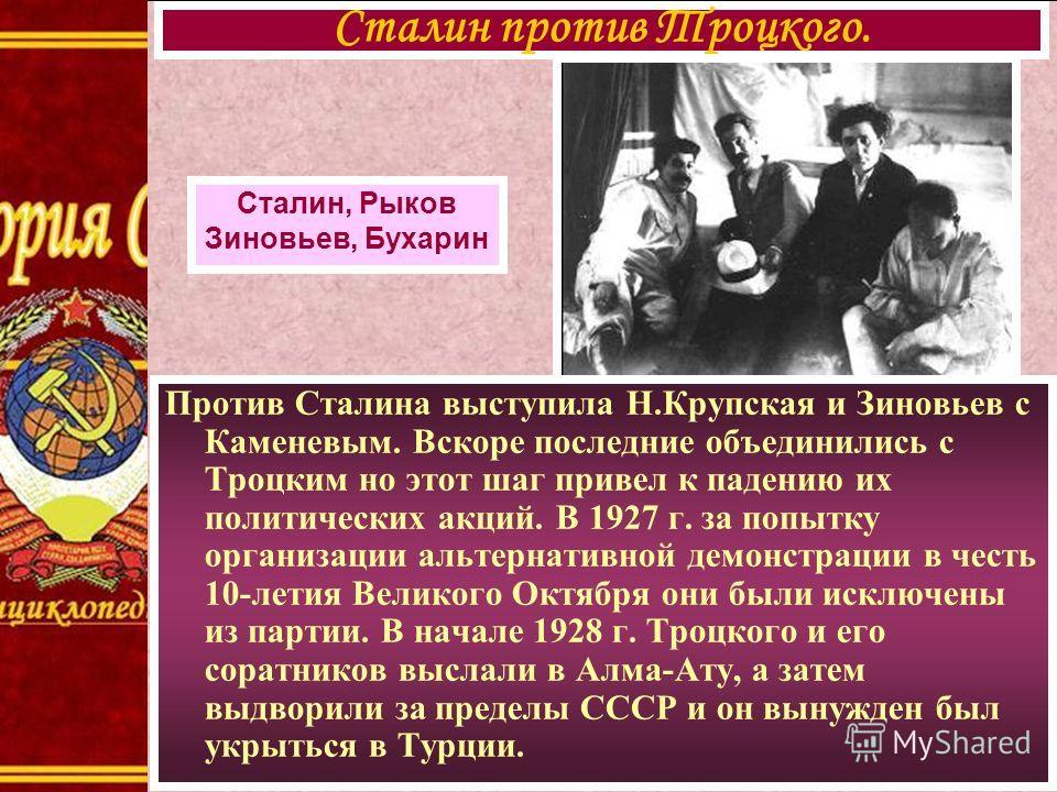 Против Сталина выступила Н.Крупская и Зиновьев с Каменевым. Вскоре последние объединились с Троцким но этот шаг привел к падению их политических акций. В 1927 г. за попытку организации альтернативной демонстрации в честь 10-летия Великого Октября они
