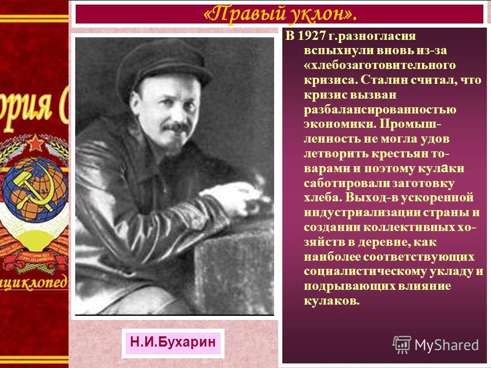 В 1927 г.разногласия вспыхнули вновь из-за «хлебозаготовительного кризиса. Сталин считал, что кризис вызван разбалансированностью экономики. Промыш- ленность не могла удов летворить крестьян то- варами и поэтому кул а ки саботировали заготовку хлеба.