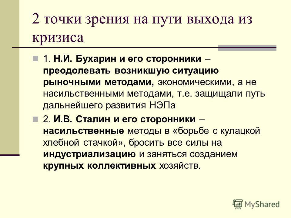 2 точки зрения на пути выхода из кризиса 1. Н.И. Бухарин и его сторонники – преодолевать возникшую ситуацию рыночными методами, экономическими, а не насильственными методами, т.е. защищали путь дальнейшего развития НЭПа 2. И.В. Сталин и его сторонник