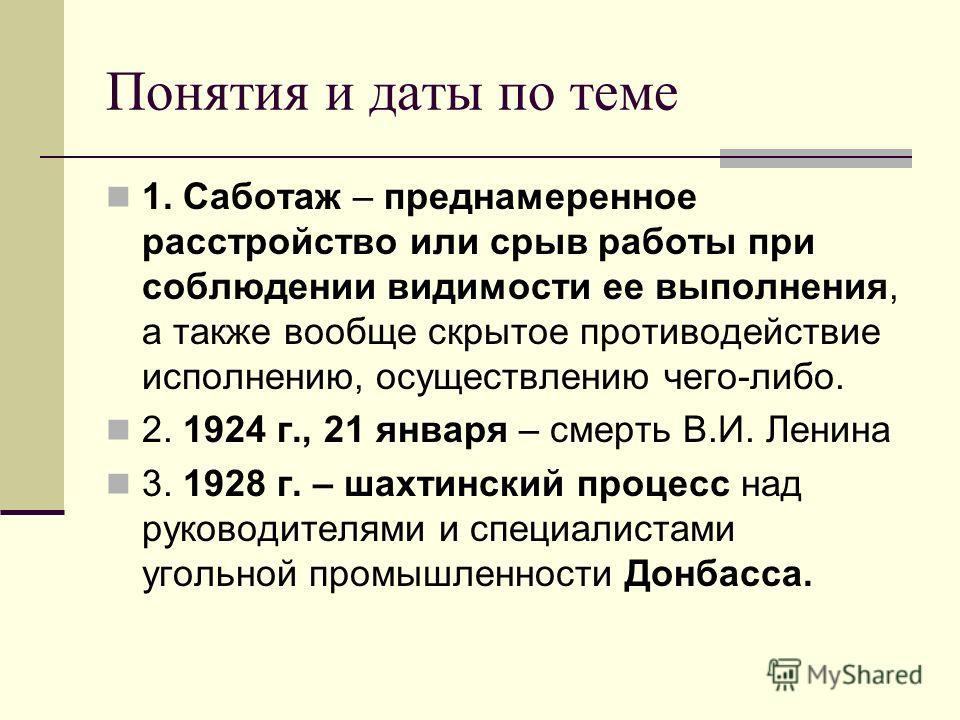Понятия и даты по теме 1. Саботаж – преднамеренное расстройство или срыв работы при соблюдении видимости ее выполнения, а также вообще скрытое противодействие исполнению, осуществлению чего-либо. 2. 1924 г., 21 января – смерть В.И. Ленина 3. 1928 г.