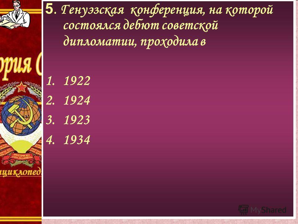 5. Генуэзская конференция, на которой состоялся дебют советской дипломатии, проходила в 1.1922 2.1924 3.1923 4.1934