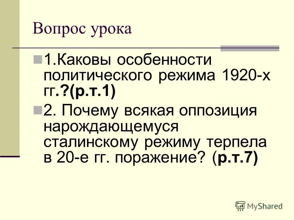 Вопрос урока 1.Каковы особенности политического режима 1920-х гг.?(р.т.1) 2. Почему всякая оппозиция нарождающемуся сталинскому режиму терпела в 20-е гг. поражение? (р.т.7)