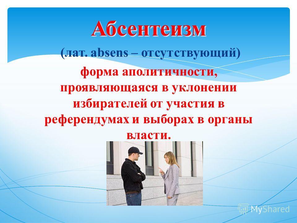 Абсентеизм (лат. absens – отсутствующий) форма аполитичности, проявляющаяся в уклонении избирателей от участия в референдумах и выборах в органы власти.