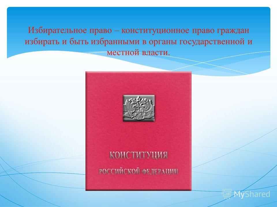 Избирательное право – конституционное право граждан избирать и быть избранными в органы государственной и местной власти.