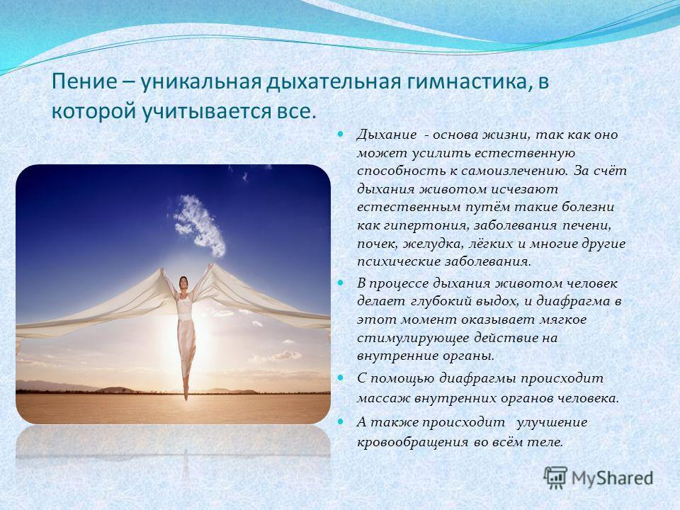 Пение – уникальная дыхательная гимнастика, в которой учитывается все. Дыхание - основа жизни, так как оно может усилить естественную способность к самоизлечению. За счёт дыхания животом исчезают естественным путём такие болезни как гипертония, заболе