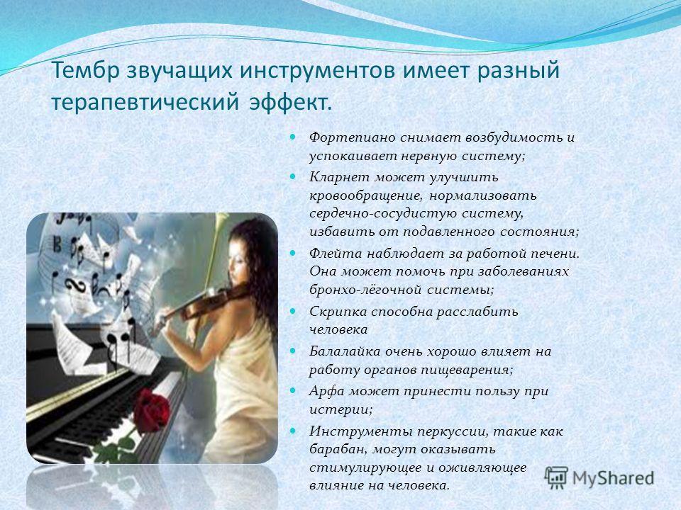 Тембр звучащих инструментов имеет разный терапевтический эффект. Фортепиано снимает возбудимость и успокаивает нервную систему; Кларнет может улучшить кровообращение, нормализовать сердечно-сосудистую систему, избавить от подавленного состояния; Флей