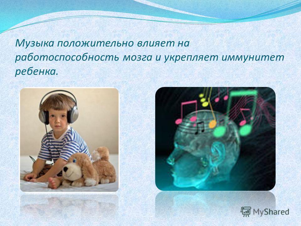Музыка положительно влияет на работоспособность мозга и укрепляет иммунитет ребенка.