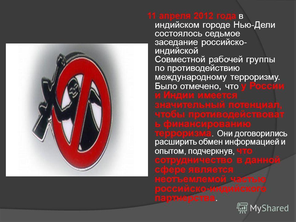 11 апреля 2012 года в индийском городе Нью-Дели состоялось седьмое заседание российско- индийской Совместной рабочей группы по противодействию международному терроризму. Было отмечено, что у России и Индии имеется значительный потенциал, чтобы против