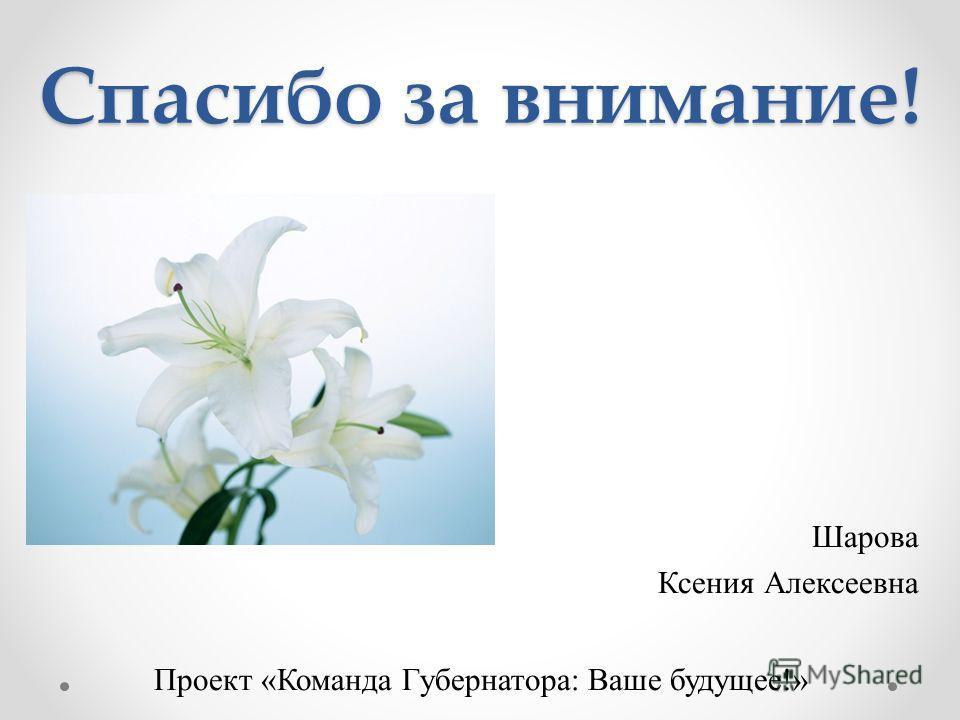 Спасибо за внимание! Шарова Ксения Алексеевна Проект «Команда Губернатора: Ваше будущее!»