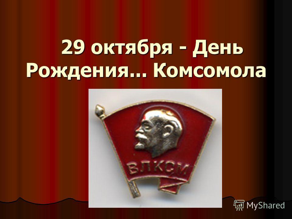 29 октября - День Рождения... Комсомола