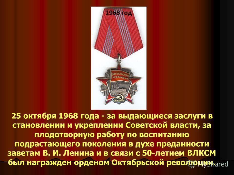 25 октября 1968 года - за выдающиеся заслуги в становлении и укреплении Советской власти, за плодотворную работу по воспитанию подрастающего поколения в духе преданности заветам В. И. Ленина и в связи с 50-летием ВЛКСМ был награжден орденом Октябрьск