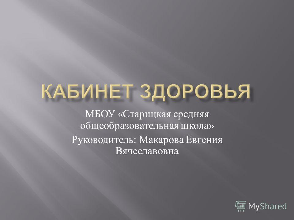 МБОУ « Старицкая средняя общеобразовательная школа » Руководитель : Макарова Евгения Вячеславовна
