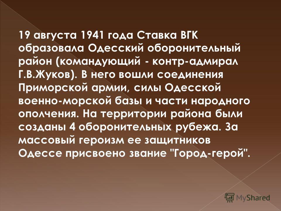 19 августа 1941 года Ставка ВГК образовала Одесский оборонительный район (командующий - контр-адмирал Г.В.Жуков). В него вошли соединения Приморской армии, силы Одесской военно-морской базы и части народного ополчения. На территории района были созда