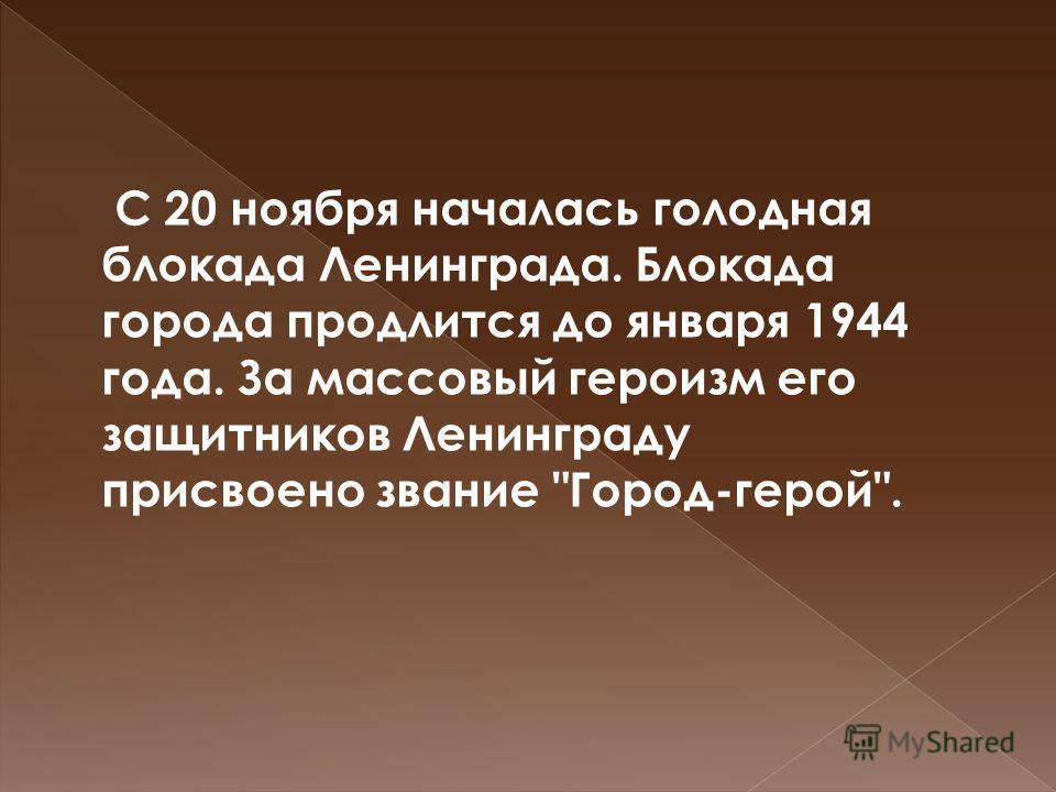 С 20 ноября началась голодная блокада Ленинграда. Блокада города продлится до января 1944 года. За массовый героизм его защитников Ленинграду присвоено звание Город-герой.