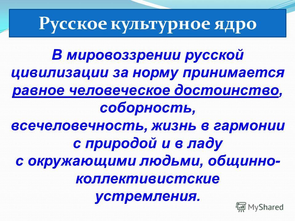 В мировоззрении русской цивилизации за норму принимается равное человеческое достоинство, соборность, всечеловечность, жизнь в гармонии с природой и в ладу с окружающими людьми, общинно- коллективистские устремления. Русское культурное ядро