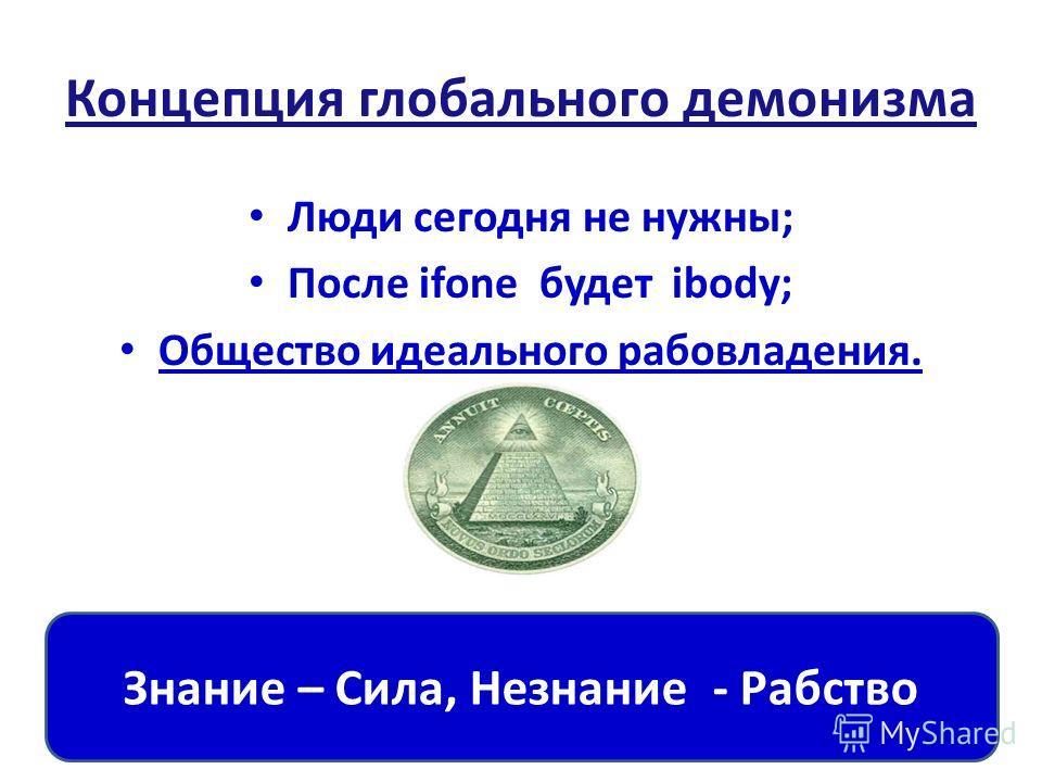 Концепция глобального демонизма Люди сегодня не нужны; После ifone будет ibody; Общество идеального рабовладения. Знание – Сила, Незнание - Рабство