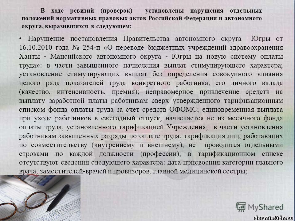 В ходе ревизий (проверок) установлены нарушения отдельных положений нормативных правовых актов Российской Федерации и автономного округа, выразившихся в следующем: Нарушение постановления Правительства автономного округа –Югры от 16.10.2010 года 254-